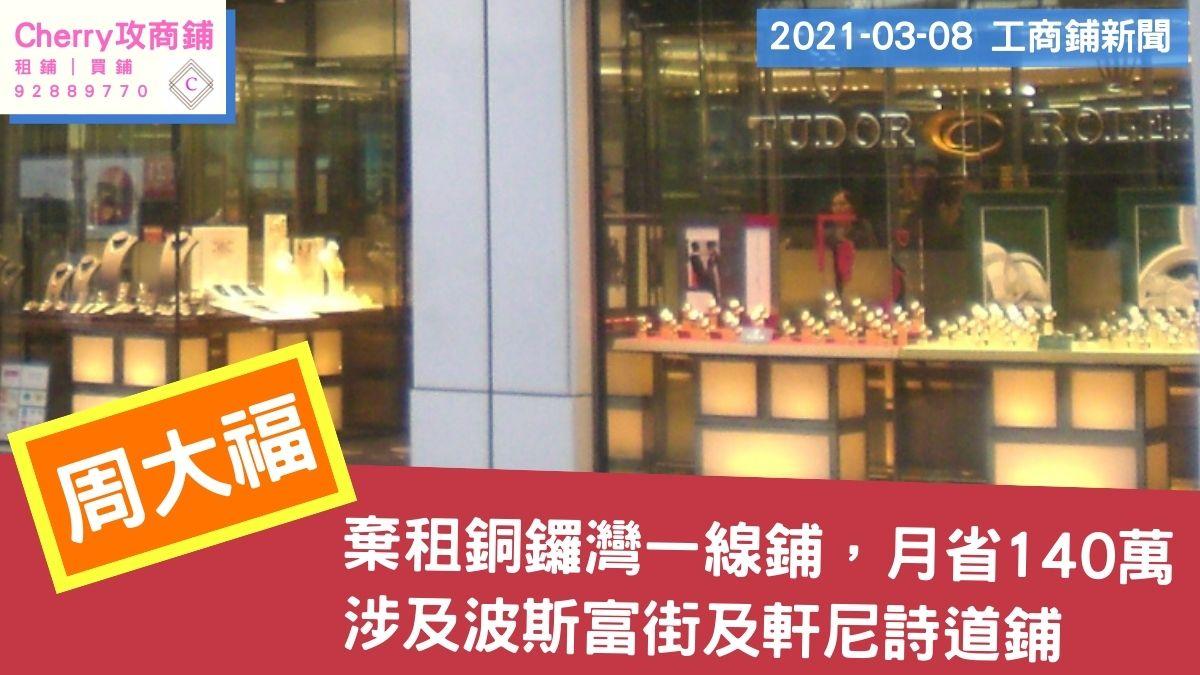 工商鋪 20210308新聞:周大福棄租波斯富街及軒尼詩道鋪,月省140萬