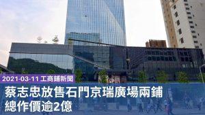 工商鋪 20210311新聞:蔡志忠放售石門京瑞廣場兩鋪,總作價逾2億